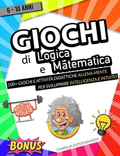 Giochi di Logica e Matematica: Lo Strepitoso Libro di Giochi ed Attività Didattiche per...