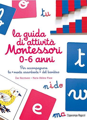 La guida di attività Montessori 0-6 anni. Per accompagnare la «mente assorbente» del...